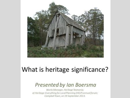 What is heritage significance? Presented by Ian Boersma Works Manager, Heritage Tasmania; at Heritage: Everything for Local Planning (HELP) annual forum;