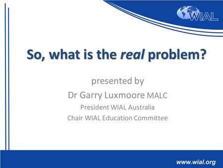 Presented by Dr Garry Luxmoore MALC President WIAL Australia Chair WIAL Education Committee So, what is the real problem?