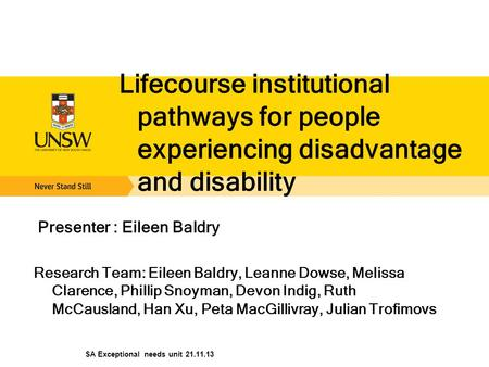 Lifecourse institutional pathways for people experiencing disadvantage and disability Presenter : Eileen Baldry Research Team: Eileen Baldry, Leanne Dowse,