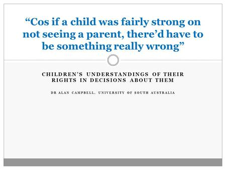 "CHILDREN'S UNDERSTANDINGS OF THEIR RIGHTS IN DECISIONS ABOUT THEM DR ALAN CAMPBELL, UNIVERSITY OF SOUTH AUSTRALIA ""Cos if a child was fairly strong on."
