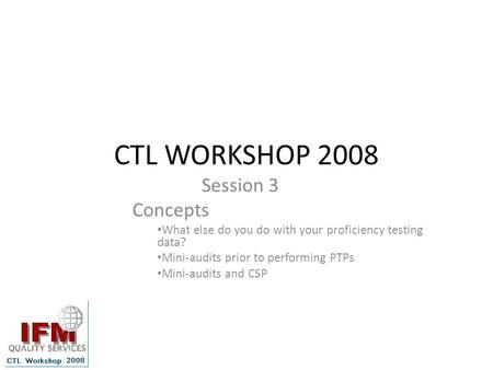CTL WORKSHOP 2008 Session 3 Concepts What else do you do with your proficiency testing data? Mini-audits prior to performing PTPs Mini-audits and CSP.