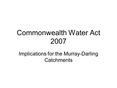 Commonwealth Water Act 2007 Implications for the Murray-Darling Catchments.