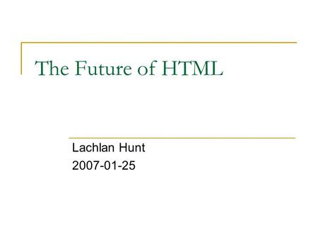 The Future of HTML Lachlan Hunt 2007-01-25. HTML Timeline vs. HTML 1.0 SGML RFC 1866 199019951997 1999 20001998199620012002 XHTML 2.0 Begins…
