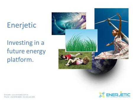 Enerjetic: www.enerjetic.com.au Phone: + 61 9038 8860 | 61 431 221 002 Enerjetic Investing in a future energy platform.
