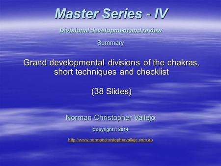 Master Series - IV Divisional development and review Summary Grand developmental divisions of the chakras, short techniques and checklist (38 Slides) Norman.