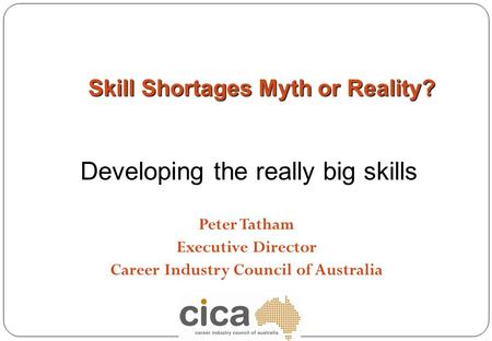 Peter Tatham Executive Director Career Industry Council of Australia Skill Shortages Myth or Reality? Developing the really big skills.