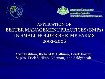 APPLICATION OF BETTER MANAGEMENT PRACTICES (BMPs) IN SMALL HOLDER SHRIMP FARMS 2002-2006 Arief Taslihan, Richard B. Callinan, Derek Foster, Supito, Erick.
