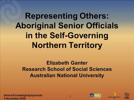Desert Knowledge Symposium 5 November 2008 1 1 Representing Others: Aboriginal Senior Officials in the Self-Governing Northern Territory Elizabeth Ganter.