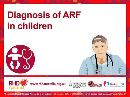 Diagnosis of ARF in children. Speakers November 2012 Alan Ruben FRACP, FAFPHM Paediatrician and Public Health Physician, Apunipima Cape York Health Council,