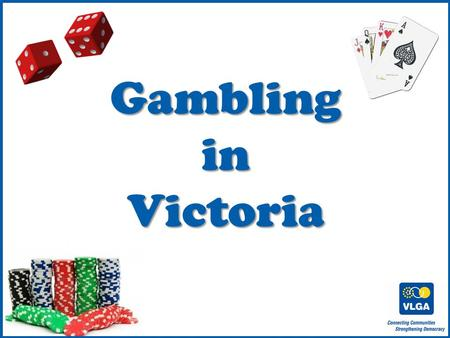 © VLGA 2010 1 GamblinginVictoria. 2 Gambling in Australia $19 billion lost on gambling in 2008/2009 $12 billion on the pokies.
