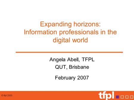© tfpl 2005 Expanding horizons: Information professionals in the digital world Angela Abell, TFPL QUT, Brisbane February 2007.