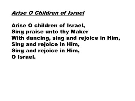 Arise O Children of Israel Arise O children of Israel, Sing praise unto thy Maker With dancing, sing and rejoice in Him, Sing and rejoice in Him, O Israel.