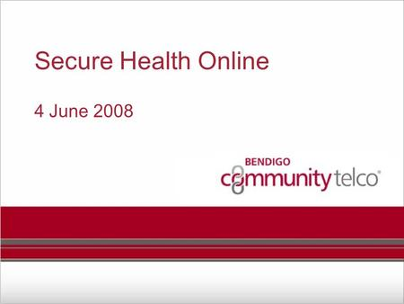 Secure Health Online 4 June 2008. Bendigo Community Telco Why Bendigo Community Telco? A public company owned by 400 locals A vehicle for collaboration.