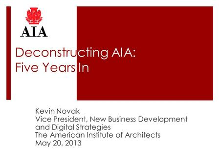 Deconstructing AIA: Five Years In Kevin Novak Vice President, New Business Development and Digital Strategies The American Institute of Architects May.