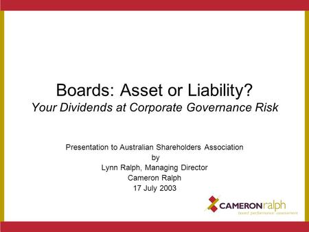 Boards: Asset or Liability? Your Dividends at Corporate Governance Risk Presentation to Australian Shareholders Association by Lynn Ralph, Managing Director.