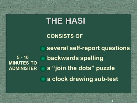 "1 THE HASI several self-report questions 5 - 10 MINUTES TO ADMINISTER CONSISTS OF backwards spelling a ""join the dots"" puzzle a clock drawing sub-test."