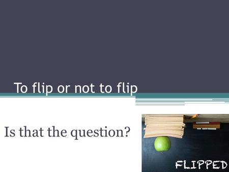 To flip or not to flip Is that the question?. What is the question? Why? How When What? Who?