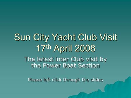 Sun City Yacht Club Visit 17 th April 2008 The latest inter Club visit by the Power Boat Section Please left click through the slides.