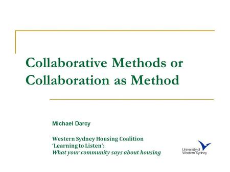 Collaborative Methods or Collaboration as Method Michael Darcy Western Sydney Housing Coalition 'Learning to Listen': What your community says about housing.