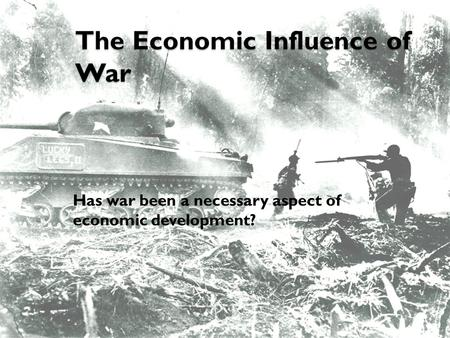 The Economic Influence of War Has war been a necessary aspect of economic development?