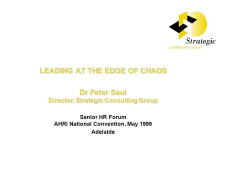 LEADING AT THE EDGE OF CHAOS Dr Peter Saul Director, Strategic Consulting Group Senior HR Forum AHRI National Convention, May 1999 Adelaide.