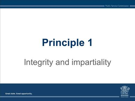 Integrity and impartiality Principle 1. Queensland Public Service Code of Conduct Integrity and impartiality because public office involves a public trust.