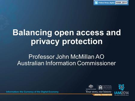 Professor John McMillan AO Australian Information Commissioner Balancing open access and privacy protection.