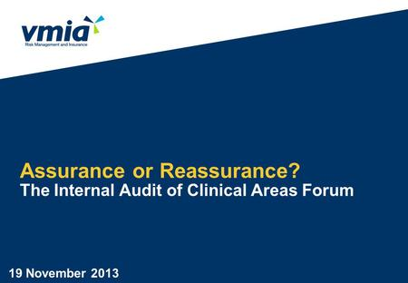 Assurance or Reassurance? The Internal Audit of Clinical Areas Forum 19 November 2013.
