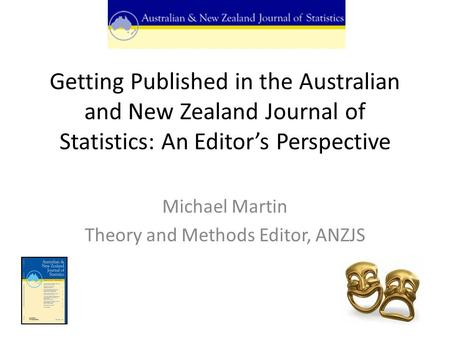 Getting Published in the Australian and New Zealand Journal of Statistics: An Editor's Perspective Michael Martin Theory and Methods Editor, ANZJS.