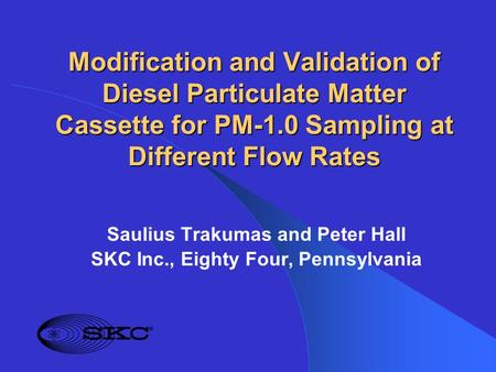 Modification and Validation of Diesel Particulate Matter Cassette for PM-1.0 Sampling at Different Flow Rates Saulius Trakumas and Peter Hall SKC Inc.,