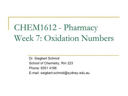 CHEM1612 - Pharmacy Week 7: Oxidation Numbers Dr. Siegbert Schmid School of Chemistry, Rm 223 Phone: 9351 4196