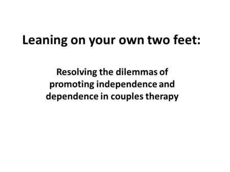 Leaning on your own two feet: Resolving the dilemmas of promoting independence and dependence in couples therapy.