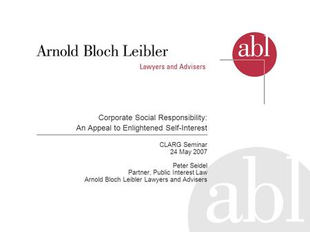 Corporate Social Responsibility: An Appeal to Enlightened Self-Interest CLARG Seminar 24 May 2007 Peter Seidel Partner, Public Interest Law Arnold Bloch.