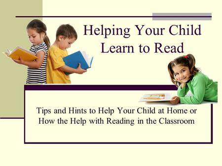 Helping Your Child Learn to Read Tips and Hints to Help Your Child at Home or How the Help with Reading in the Classroom.