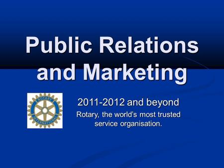 Public Relations and Marketing 2011-2012 and beyond Rotary, the world's most trusted service organisation.