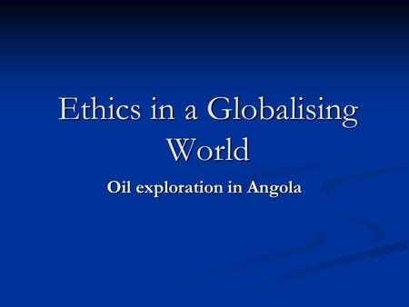 Ethics in a Globalising World Oil exploration in Angola.