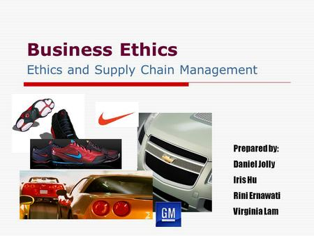 Business Ethics Ethics and Supply Chain Management Prepared by: Daniel Jolly Iris Hu Rini Ernawati Virginia Lam.