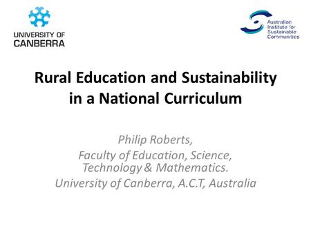 Rural Education and Sustainability in a National Curriculum Philip Roberts, Faculty of Education, Science, Technology & Mathematics. University of Canberra,