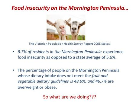 Food insecurity on the Mornington Peninsula… The Victorian Population Health Survey Report 2008 states; 8.7% of residents in the Mornington Peninsula experience.