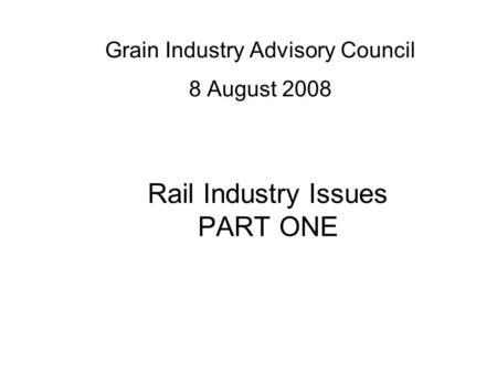 Rail Industry Issues PART ONE Grain Industry Advisory Council 8 August 2008.