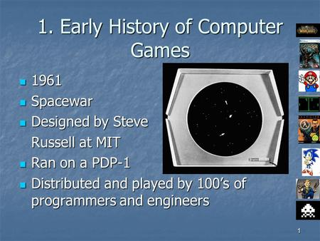 1 1. Early History of Computer Games 1961 1961 Spacewar Spacewar Designed by Steve Designed by Steve Russell at MIT Ran on a PDP-1 Ran on a PDP-1 Distributed.