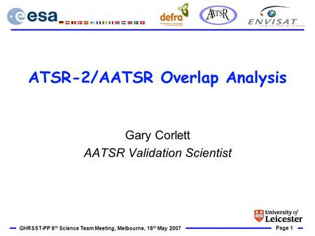 Page 1 GHRSST-PP 8 th Science Team Meeting, Melbourne, 18 th May 2007 ATSR-2/AATSR Overlap Analysis Gary Corlett AATSR Validation Scientist.
