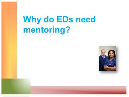 Why do EDs need mentoring?. To address these common situations Staff feel stressed and isolated They feel uneasy about discussing their problems Lack.