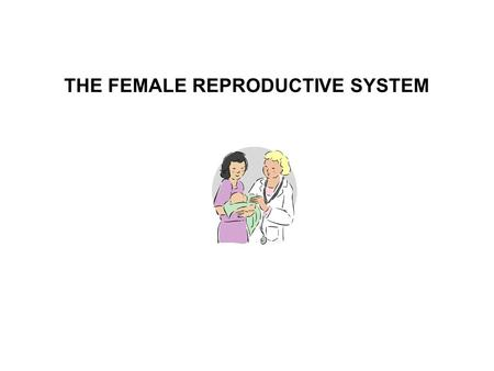 THE FEMALE REPRODUCTIVE SYSTEM. The female reproductive system is designed to; 1. Produce female gametes (ova) 2. To provide a safe place for fertilization.