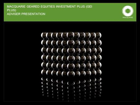 MACQUARIE GEARED EQUITIES INVESTMENT PLUS (GEI PLUS) ADVISER PRESENTATION.