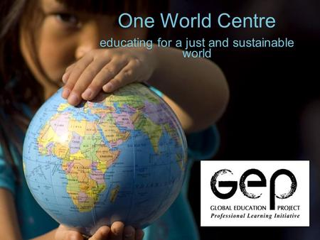 One World Centre educating for a just and sustainable world One World Centre educating for a just and sustainable world.