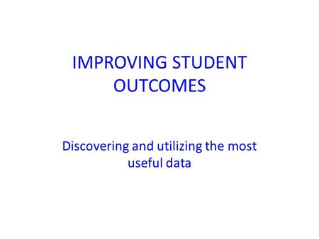 IMPROVING STUDENT OUTCOMES Discovering and utilizing the most useful data.