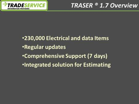 TRASER ® 1.7 Overview 230,000 Electrical and data Items Regular updates Comprehensive Support (7 days) Integrated solution for Estimating.