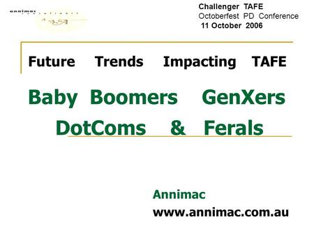 Future Trends Impacting TAFE Baby Boomers GenXers DotComs & Ferals Annimac www.annimac.com.au Challenger TAFE Octoberfest PD Conference 11 October 2006.
