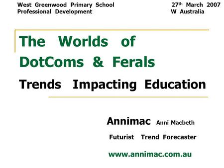 The Worlds of DotComs & Ferals Trends Impacting Education Annimac Anni Macbeth Futurist Trend Forecaster www.annimac.com.au West Greenwood Primary School.